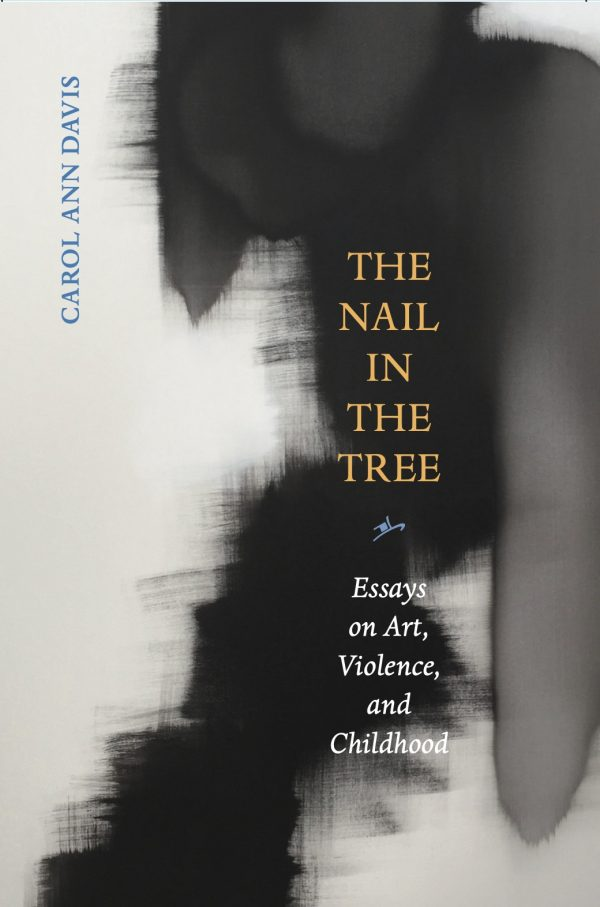 Carol Ann Davis - The Nail in the Tree: Essays on Art, Violencem and Childhood