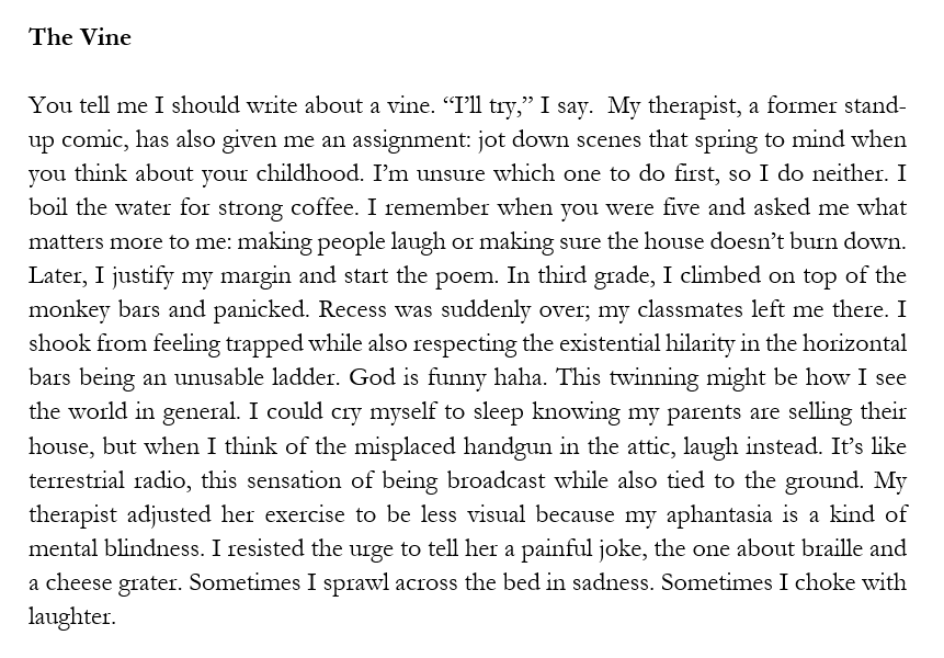 """A screenshot of the prose poem, """"The Vine,"""" by Alicia Rebecca Myers. The poem is written in a paragraph format, with justified margins, giving a box-like look to the poem. The poem reads:  The Vine You tell me I should write about a vine. """"I'll try,"""" I say.  My therapist, a former stand-up comic, has also given me an assignment: jot down scenes that spring to mind when you think about your childhood. I'm unsure which one to do first, so I do neither. I boil the water for strong coffee. I remember when you were five and asked me what matters more to me: making people laugh or making sure the house doesn't burn down. Later, I justify my margin and start the poem. In third grade, I climbed on top of the monkey bars and panicked. Recess was suddenly over; my classmates left me there. I shook from feeling trapped while also respecting the existential hilarity in the horizontal bars being an unusable ladder. God is funny haha. This twinning might be how I see the world in general. I could cry myself to sleep knowing my parents are selling their house, but when I think of the misplaced handgun in the attic, laugh instead. It's like terrestrial radio, this sensation of being broadcast while also tied to the ground. My therapist adjusted her exercise to be less visual because my aphantasia is a kind of mental blindness. I resisted the urge to tell her a painful joke, the one about braille and a cheese grater. Sometimes I sprawl across the bed in sadness. Sometimes I choke with laughter."""
